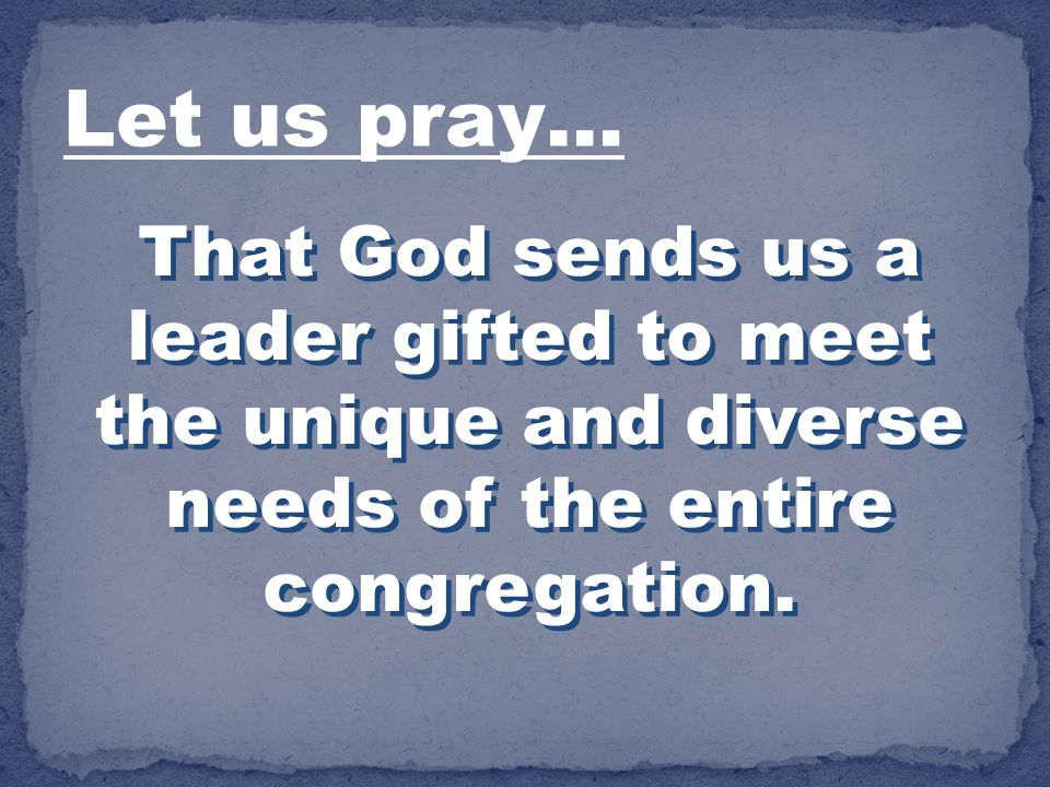 Let us pray… That God sends us a leader gifted to meet the unique and diverse needs of the entire congregation.