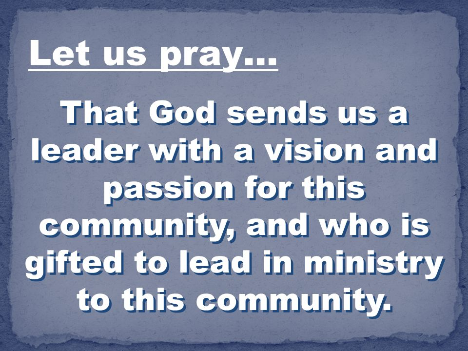 Let us pray… That God sends us a leader with a vision and passion for this community, and who is gifted to lead in ministry to this community.