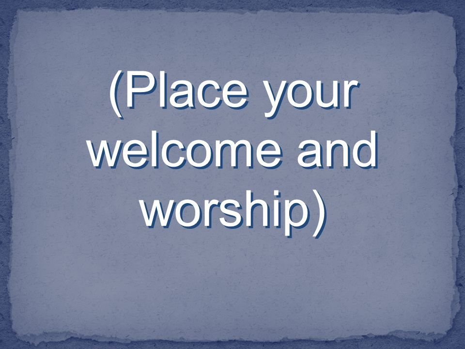 (Place your welcome and worship)
