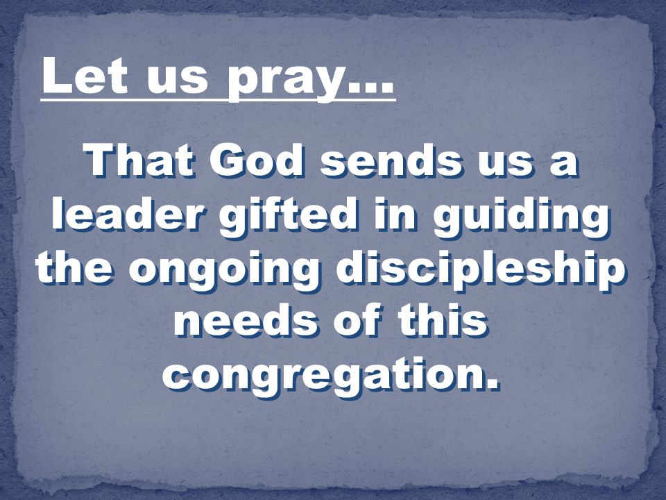 Let us pray… That God sends us a leader gifted in guiding the ongoing discipleship needs of this congregation.