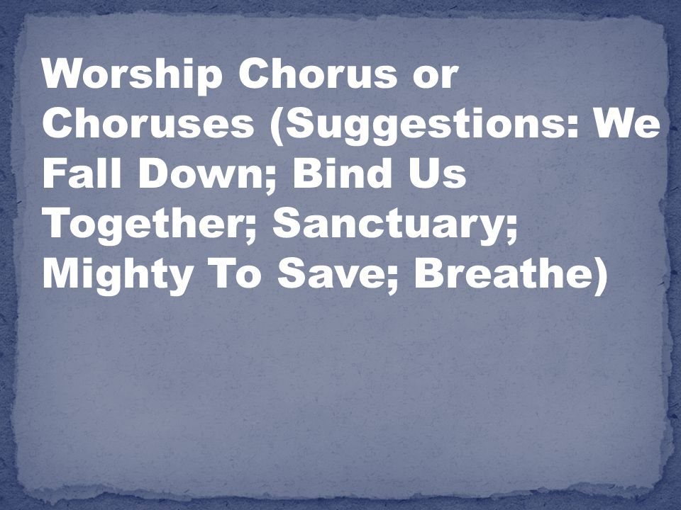 Worship Chorus or Choruses (Suggestions: We Fall Down; Bind Us Together; Sanctuary; Mighty To Save; Breathe)
