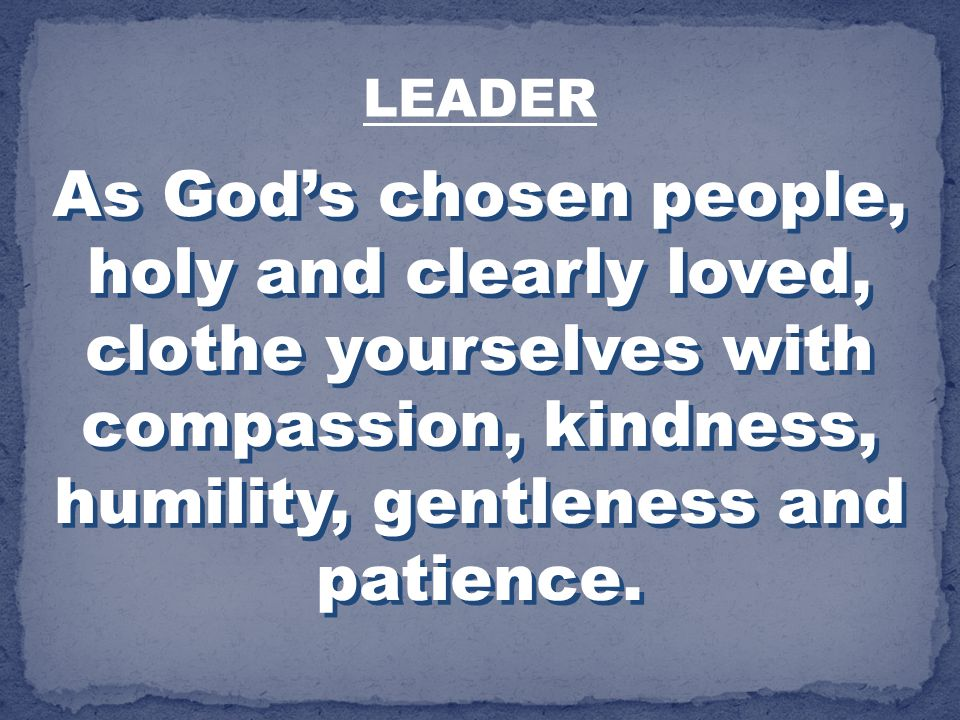 LEADER As God's chosen people, holy and clearly loved, clothe yourselves with compassion, kindness, humility, gentleness and patience.