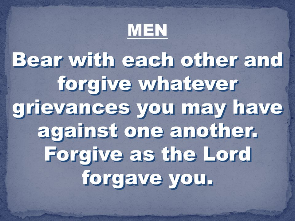 MEN Bear with each other and forgive whatever grievances you may have against one another.