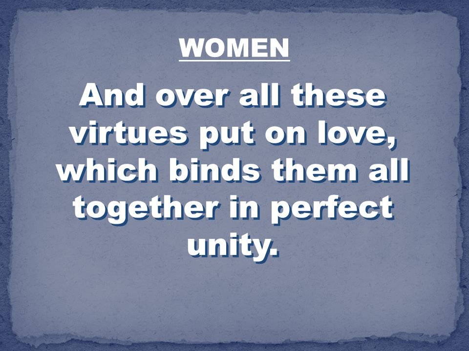 WOMEN And over all these virtues put on love, which binds them all together in perfect unity.