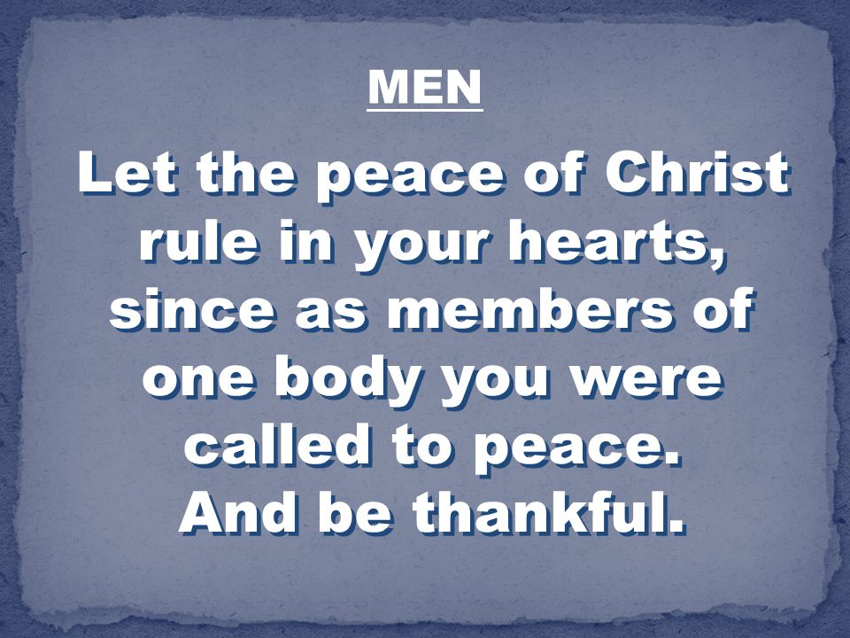 MEN Let the peace of Christ rule in your hearts, since as members of one body you were called to peace.