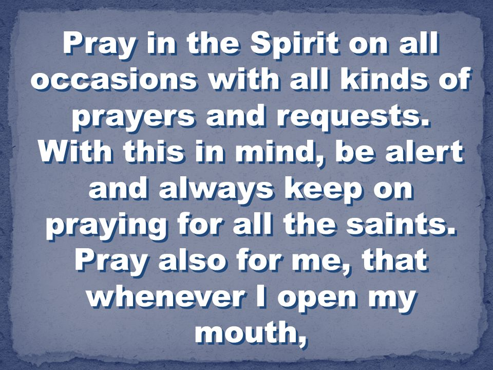 Pray in the Spirit on all occasions with all kinds of prayers and requests.