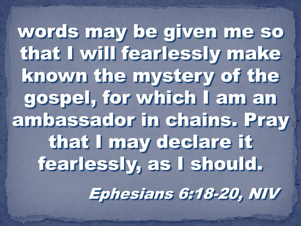 words may be given me so that I will fearlessly make known the mystery of the gospel, for which I am an ambassador in chains. Pray that I may declare it fearlessly, as I should.