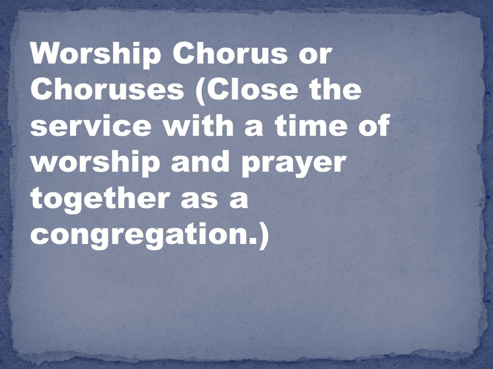 Worship Chorus or Choruses (Close the service with a time of worship and prayer together as a congregation.)