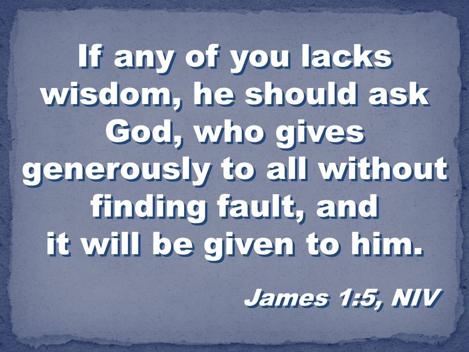 If any of you lacks wisdom, he should ask God, who gives generously to all without finding fault, and it will be given to him.