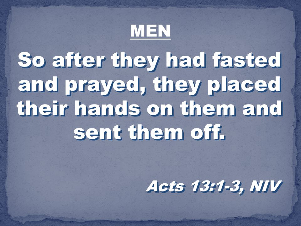 MEN So after they had fasted and prayed, they placed their hands on them and sent them off.