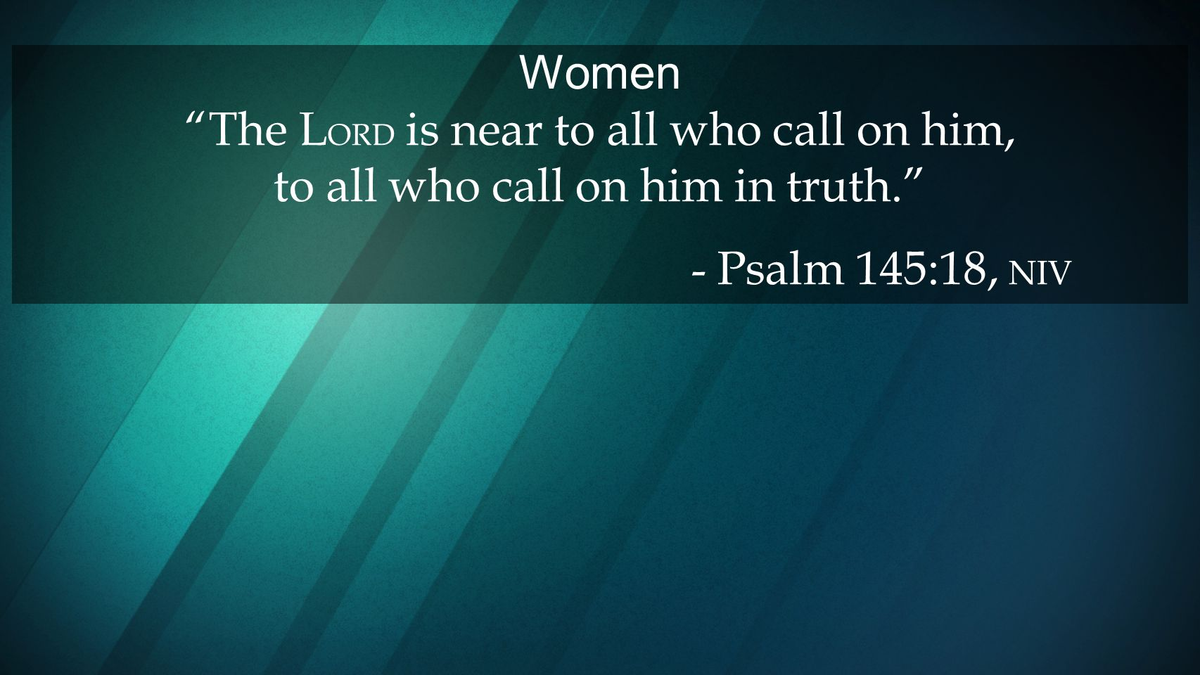 Women The LORD is near to all who call on him, to all who call on him in truth.