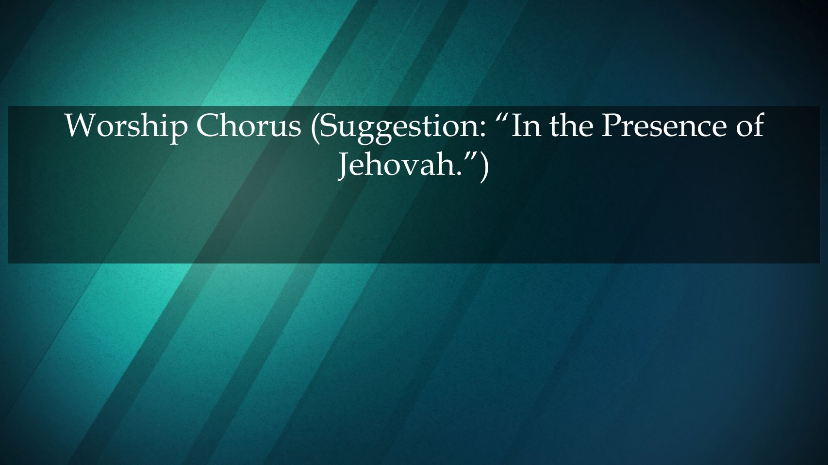 Worship Chorus (Suggestion: In the Presence of Jehovah. )