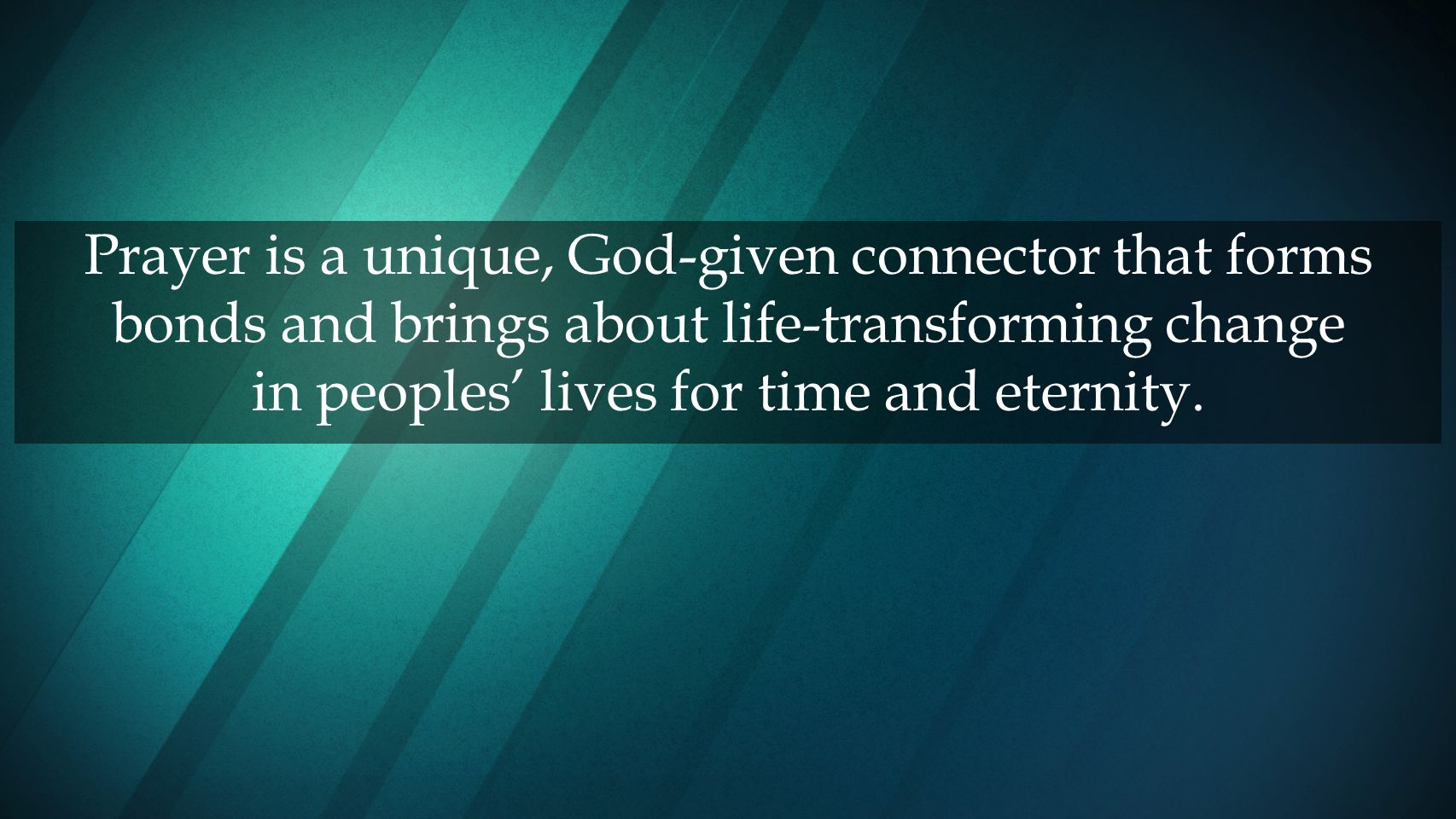 Prayer is a unique, God-given connector that forms bonds and brings about life-transforming change in peoples' lives for time and eternity.