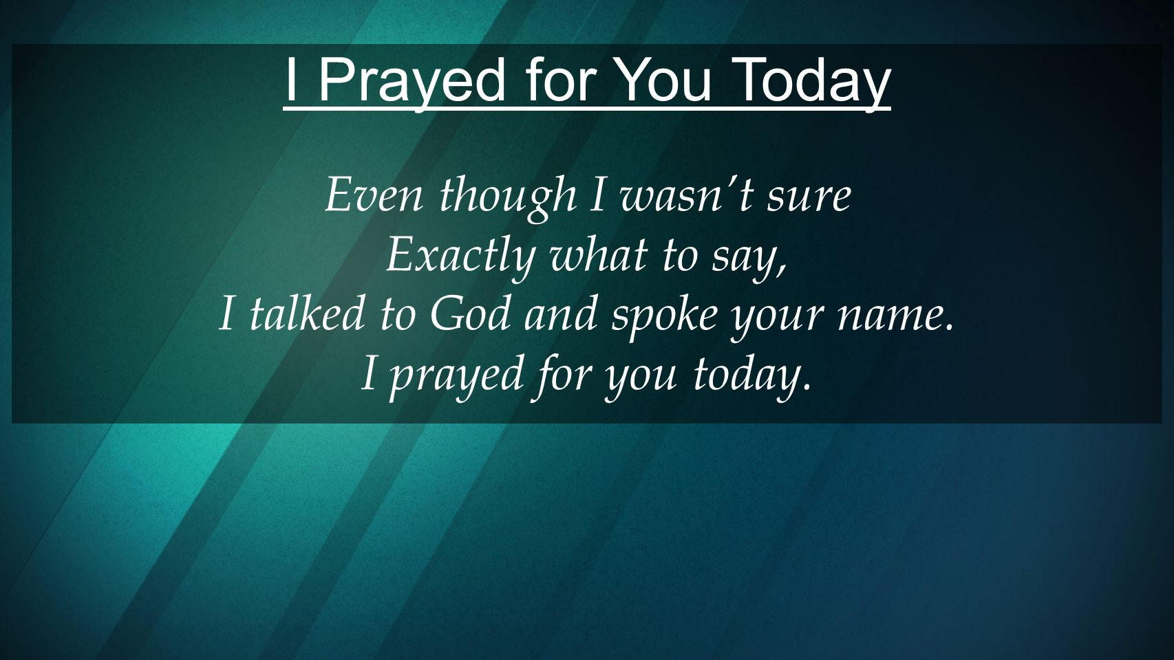I Prayed for You Today Even though I wasn't sure Exactly what to say,