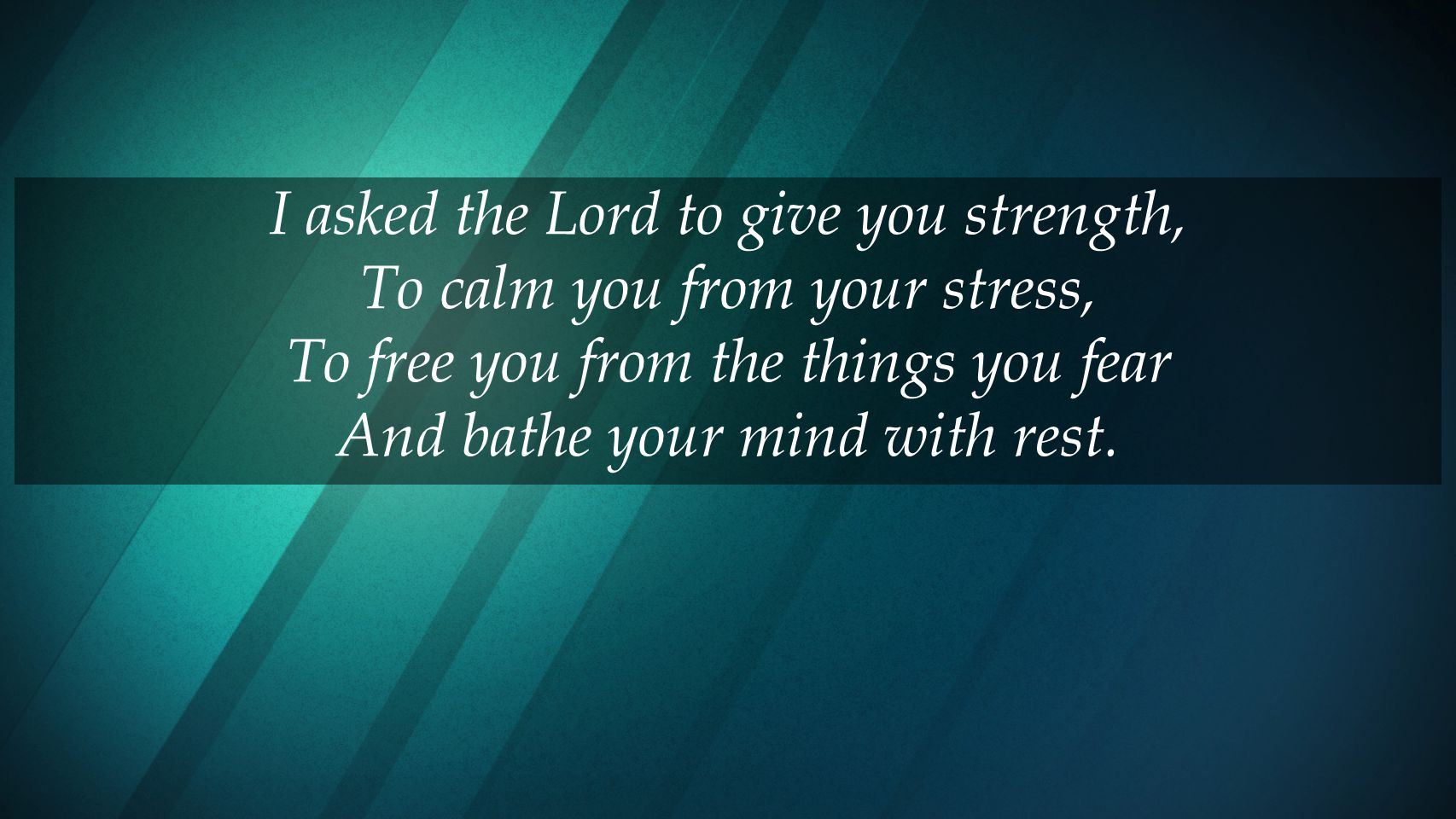 I asked the Lord to give you strength, To calm you from your stress,