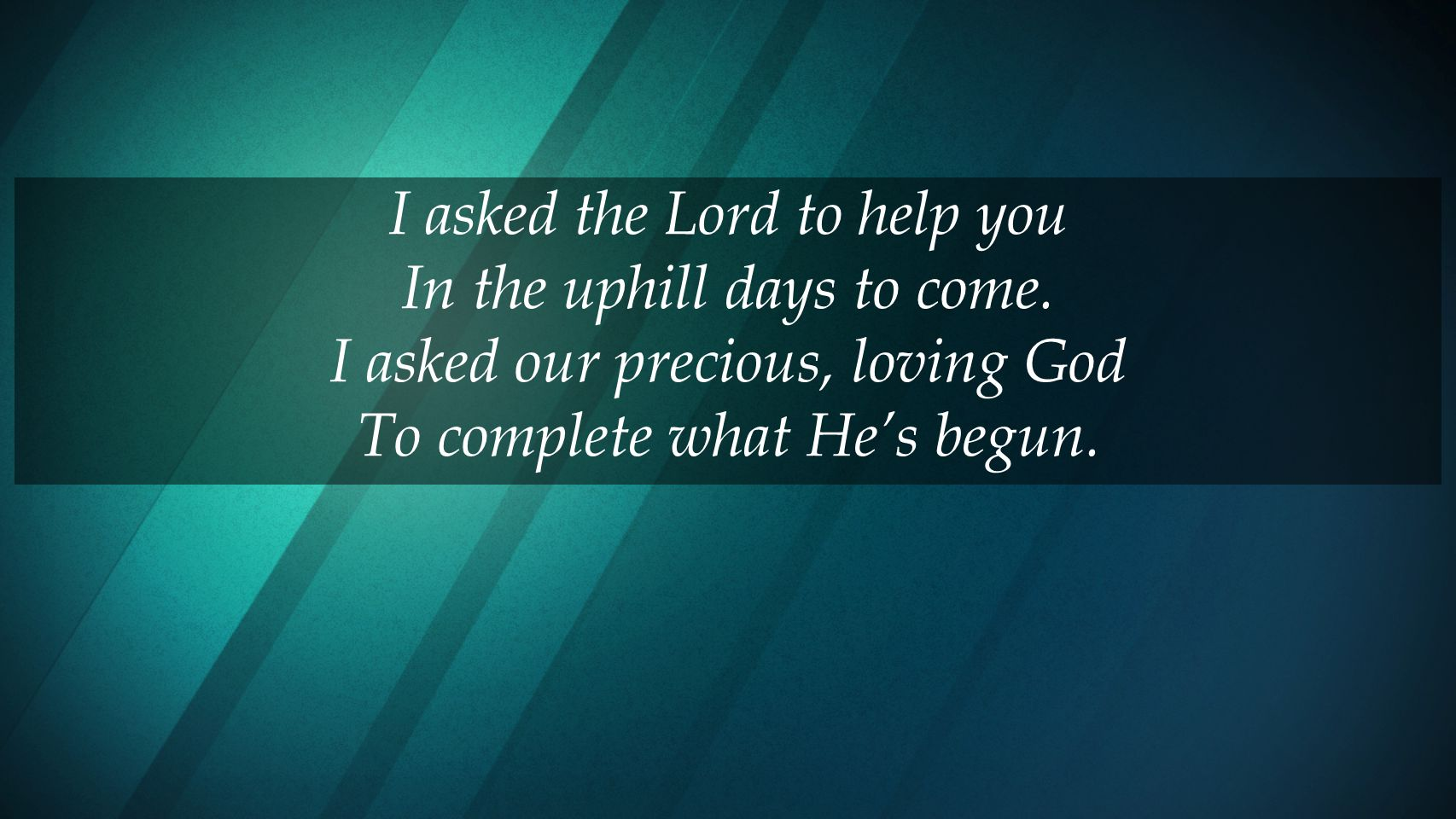 I asked the Lord to help you In the uphill days to come.