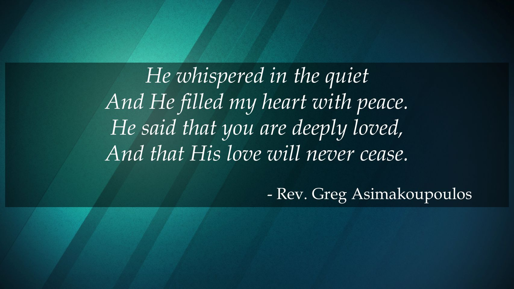 He whispered in the quiet And He filled my heart with peace.