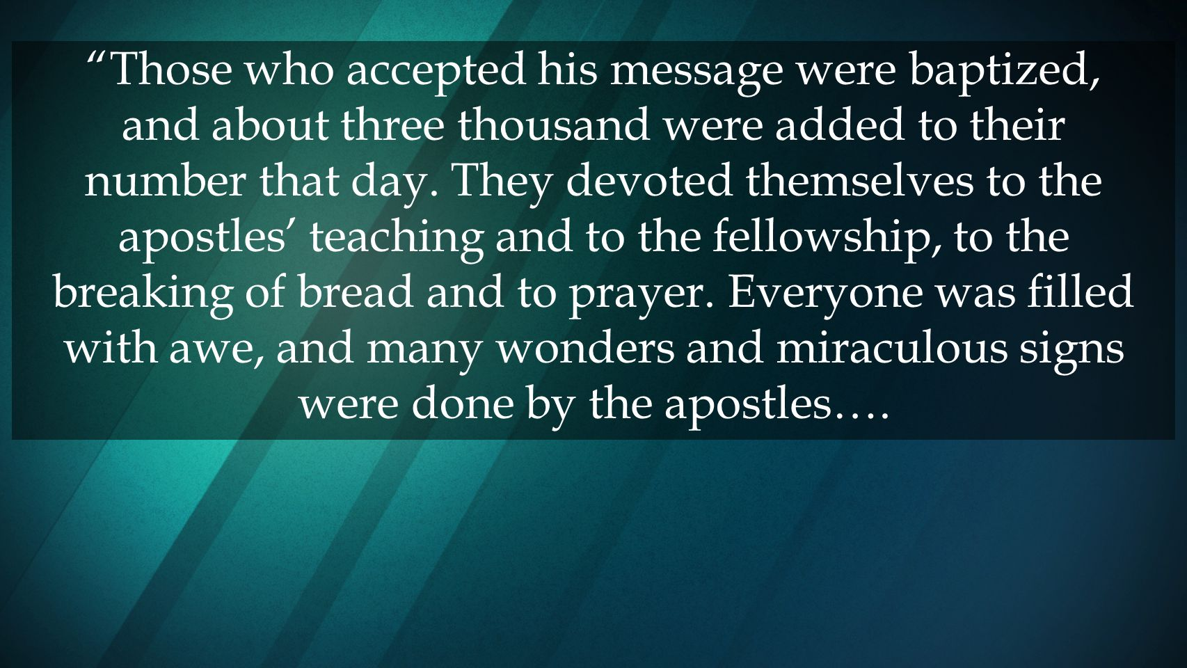 Those who accepted his message were baptized, and about three thousand were added to their number that day.