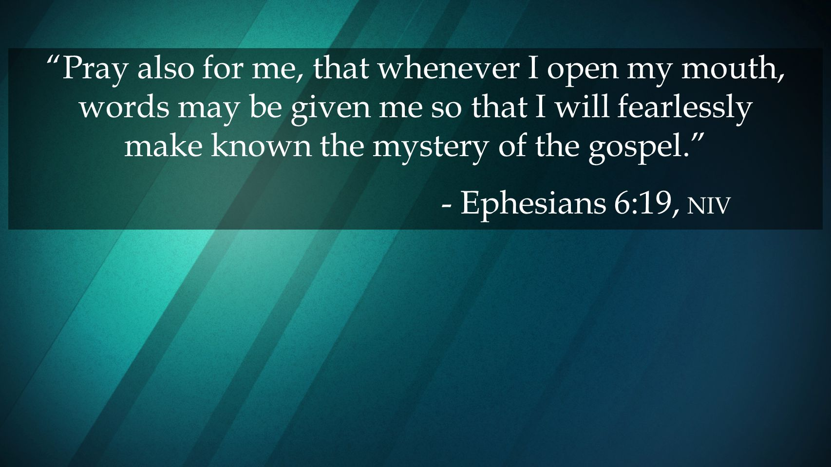 Pray also for me, that whenever I open my mouth, words may be given me so that I will fearlessly make known the mystery of the gospel.