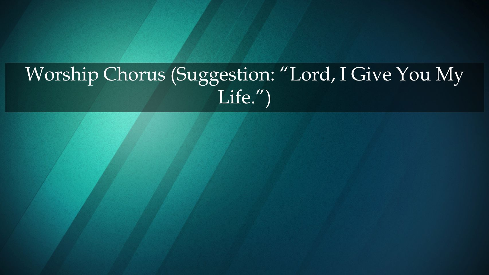 Worship Chorus (Suggestion: Lord, I Give You My Life. )