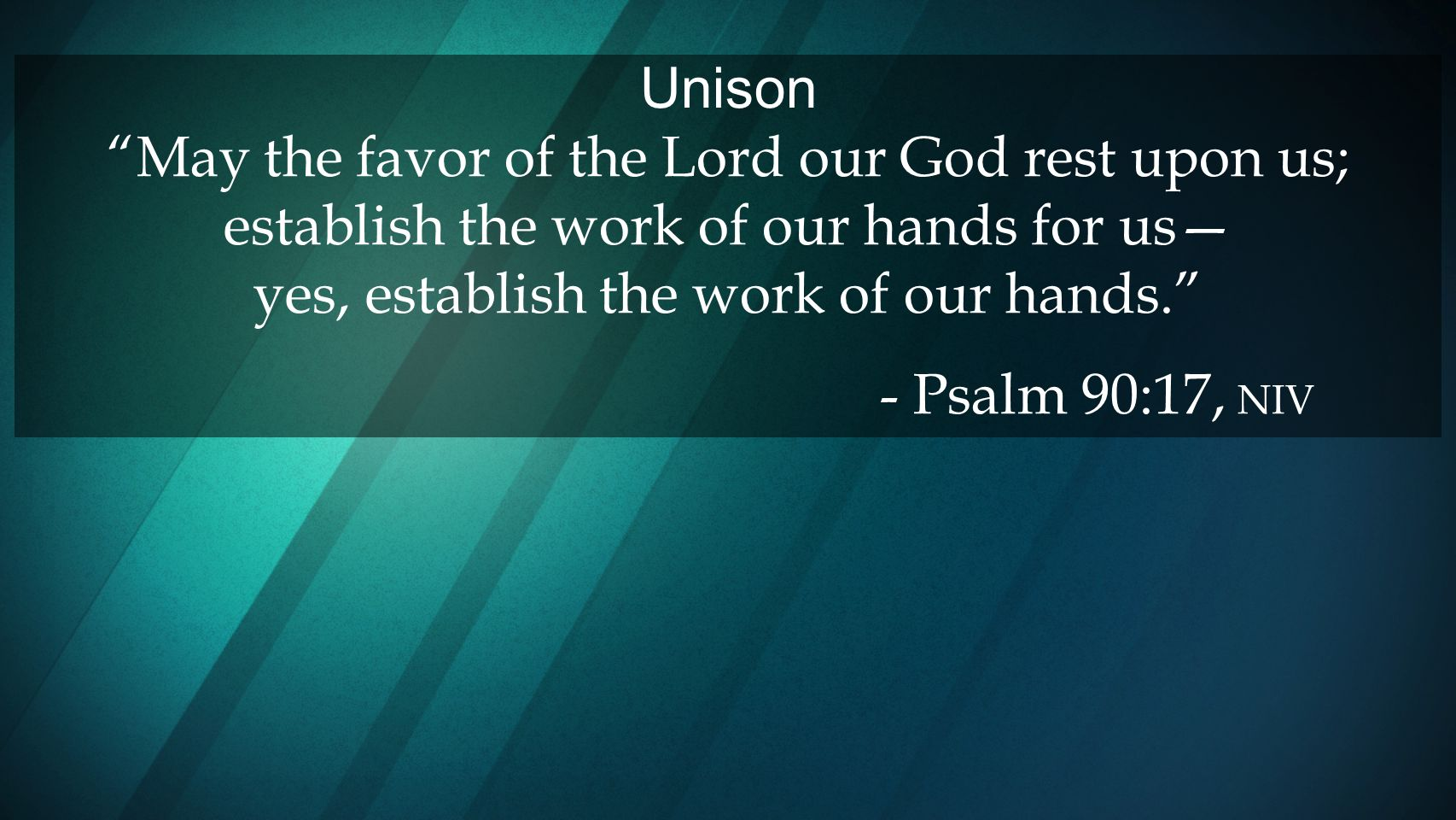 Unison May the favor of the Lord our God rest upon us; establish the work of our hands for us— yes, establish the work of our hands.