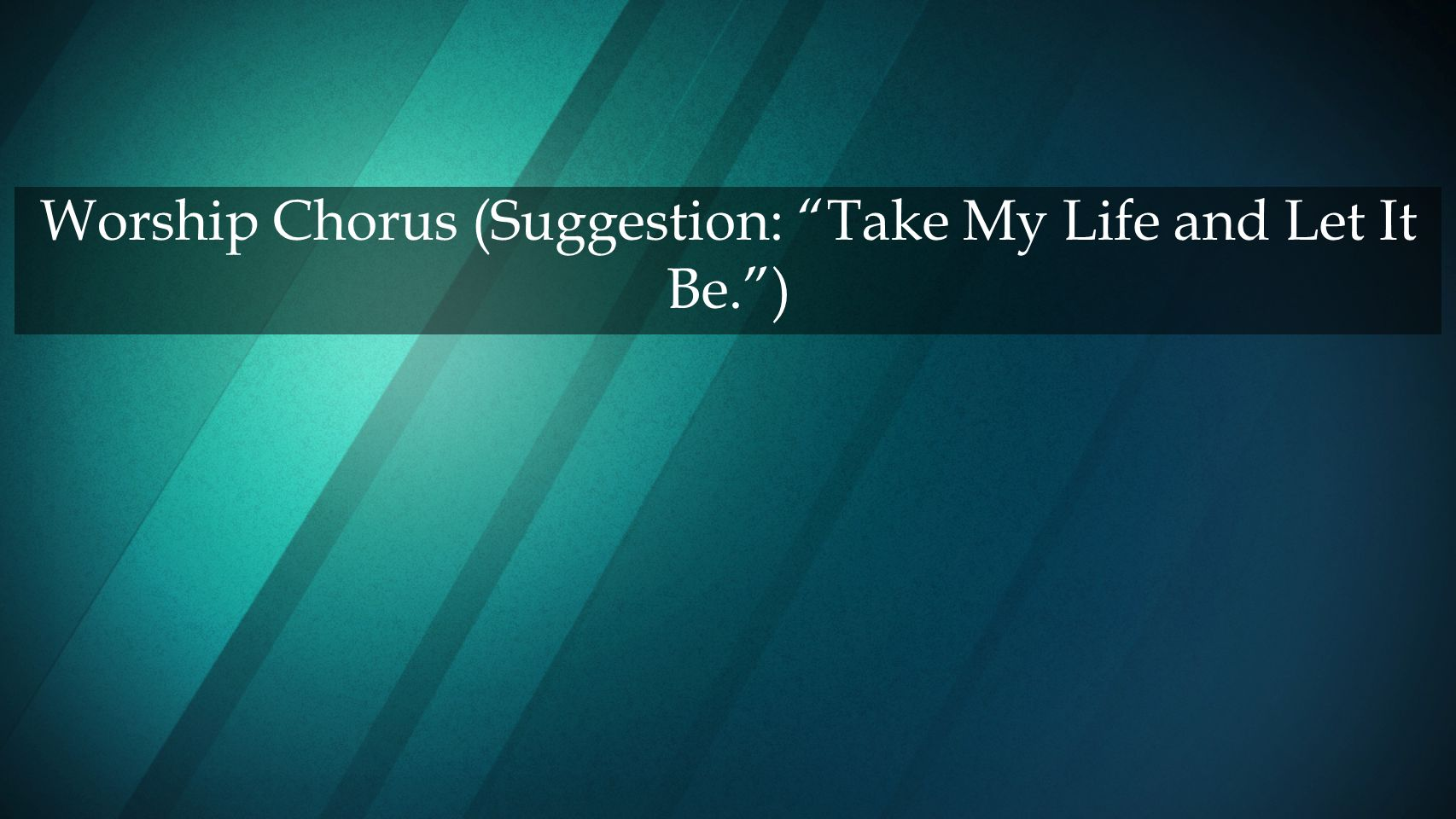 Worship Chorus (Suggestion: Take My Life and Let It Be. )