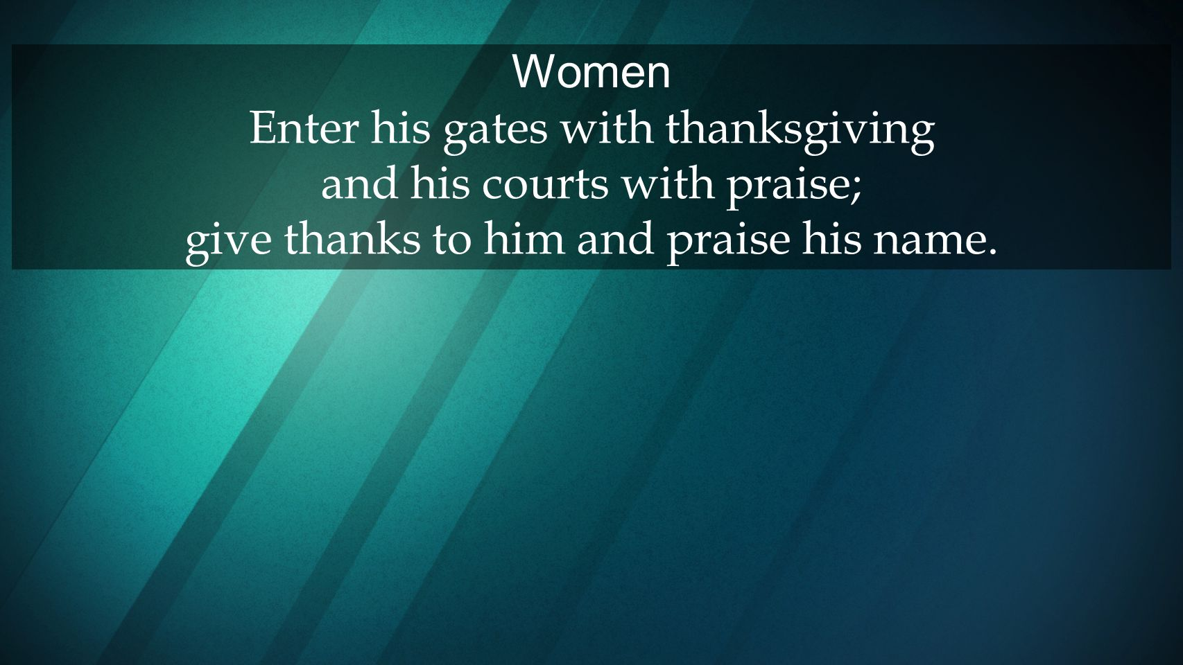 Women Enter his gates with thanksgiving and his courts with praise; give thanks to him and praise his name.