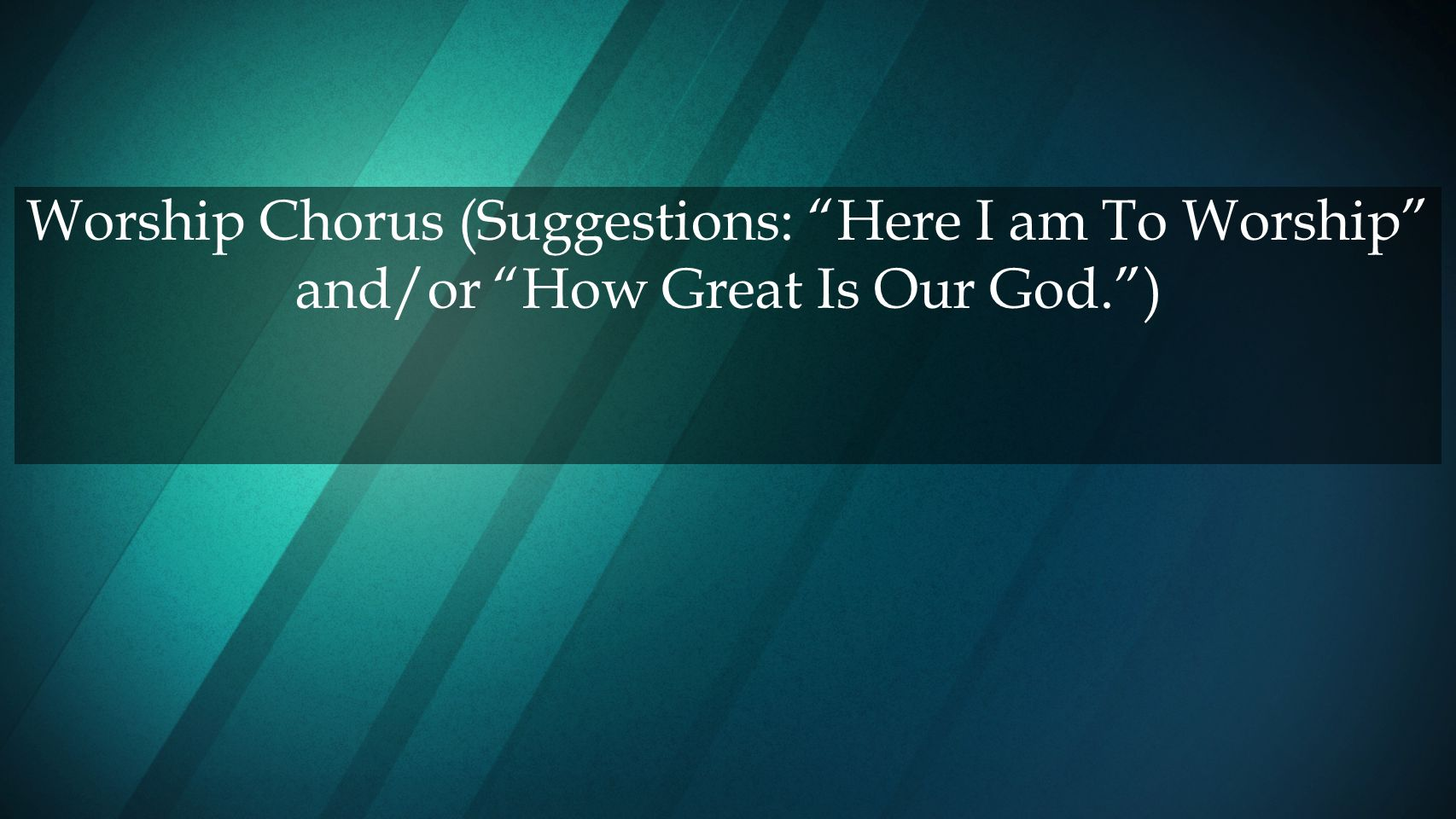 Worship Chorus (Suggestions: Here I am To Worship and/or How Great Is Our God. )