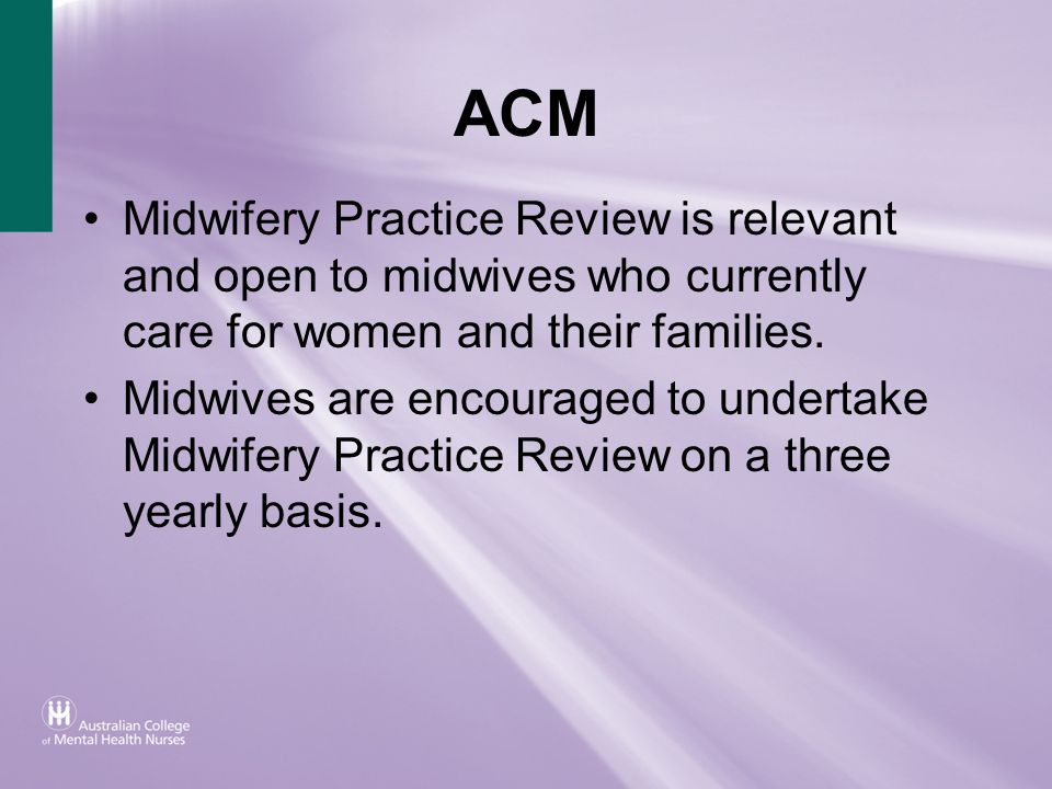 ACM Midwifery Practice Review is relevant and open to midwives who currently care for women and their families.