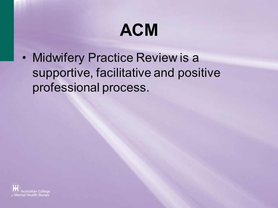 ACM Midwifery Practice Review is a supportive, facilitative and positive professional process.