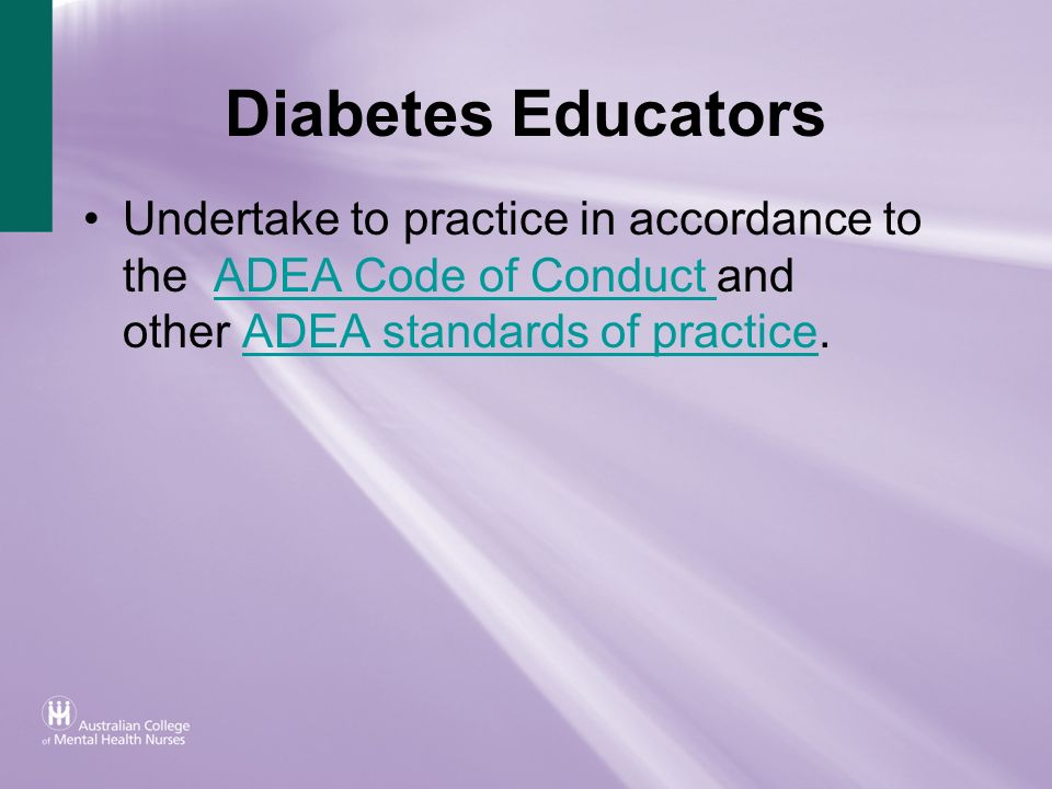 Diabetes Educators Undertake to practice in accordance to the ADEA Code of Conduct and other ADEA standards of practice.