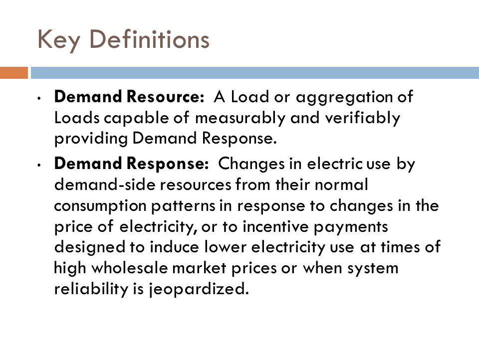 Key Definitions Demand Resource: A Load or aggregation of Loads capable of measurably and verifiably providing Demand Response.