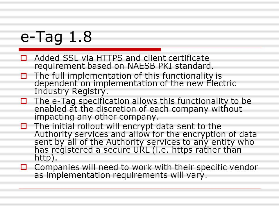 e-Tag 1.8 Added SSL via HTTPS and client certificate requirement based on NAESB PKI standard.