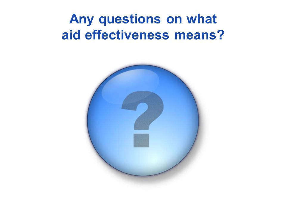 Any questions on what aid effectiveness means