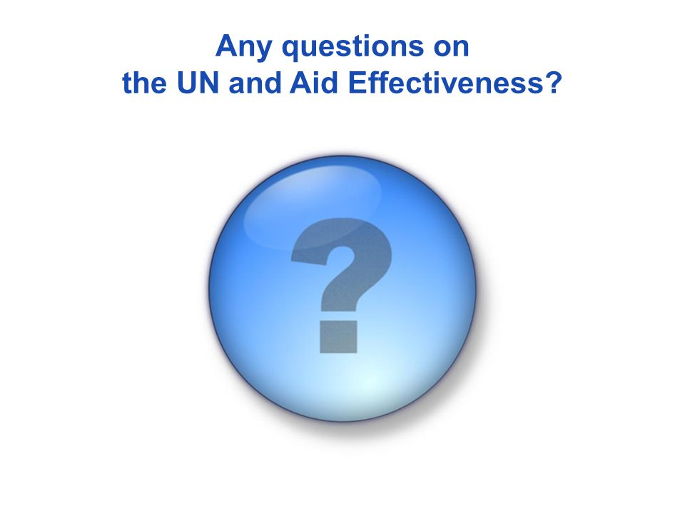Any questions on the UN and Aid Effectiveness