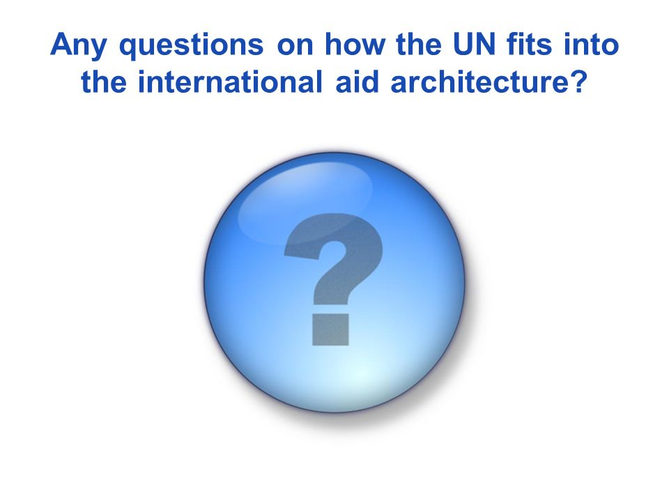 Any questions on how the UN fits into the international aid architecture