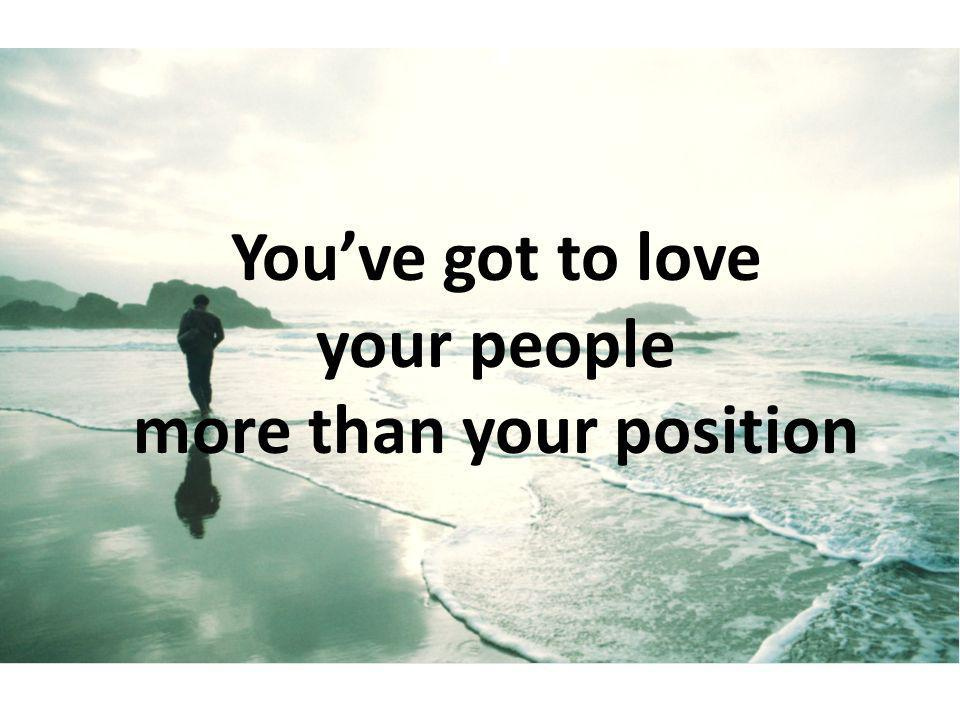 You've got to love your people more than your position