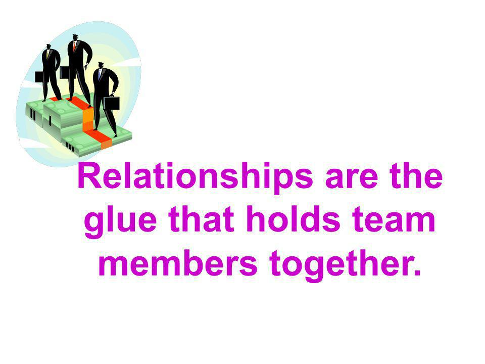 Relationships are the glue that holds team members together.