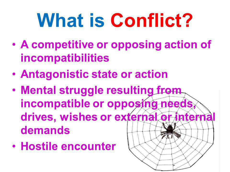 What is Conflict A competitive or opposing action of incompatibilities. Antagonistic state or action.