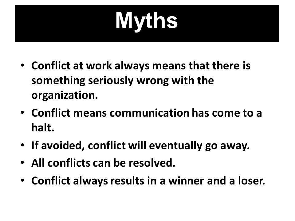 Myths Conflict at work always means that there is something seriously wrong with the organization. Conflict means communication has come to a halt.