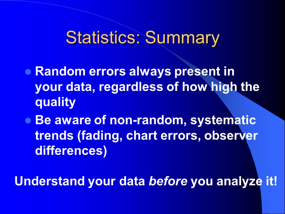 Statistics: Summary Random errors always present in your data, regardless of how high the quality.