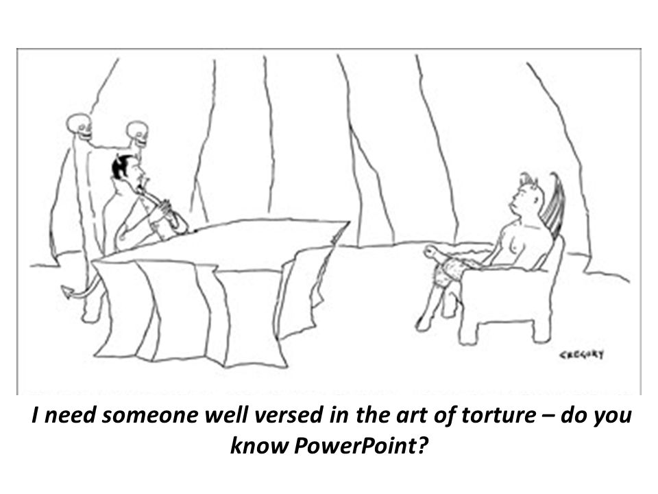 I need someone well versed in the art of torture – do you know PowerPoint
