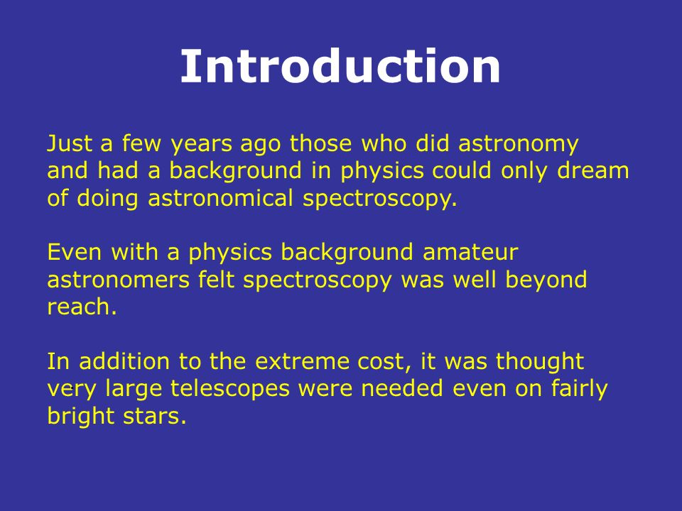 Introduction Just a few years ago those who did astronomy and had a background in physics could only dream of doing astronomical spectroscopy.