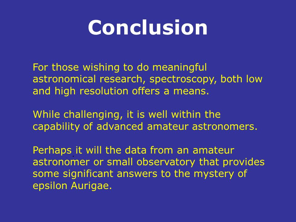 ConclusionFor those wishing to do meaningful astronomical research, spectroscopy, both low and high resolution offers a means.
