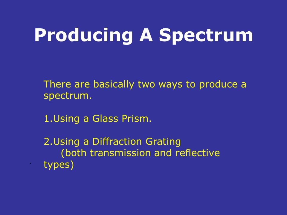 Producing A SpectrumThere are basically two ways to produce a spectrum. Using a Glass Prism. Using a Diffraction Grating.