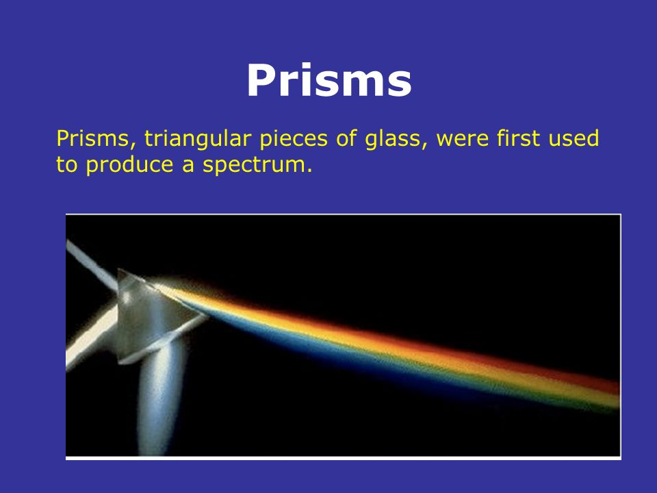 Prisms Prisms, triangular pieces of glass, were first used to produce a spectrum. .