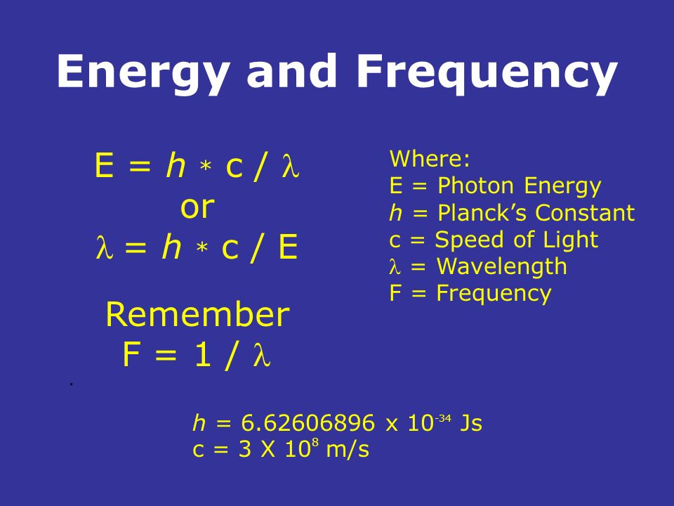 Energy and Frequency E = h * c / l or l = h * c / E Remember F = 1 / l