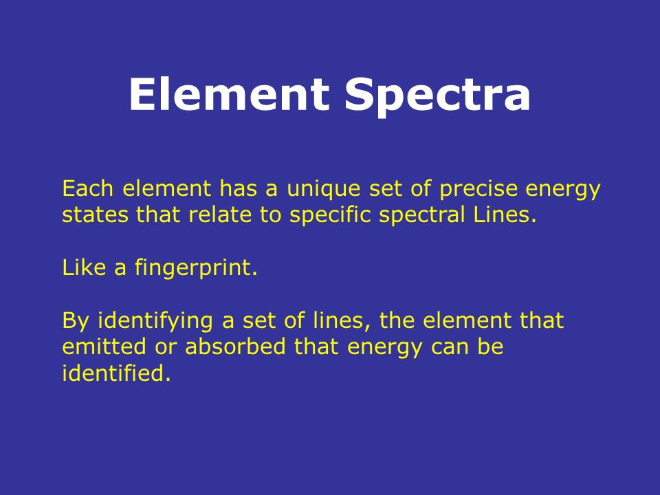 Element Spectra Each element has a unique set of precise energy states that relate to specific spectral Lines.