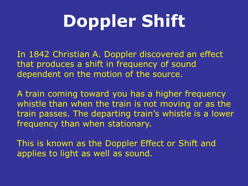Doppler Shift In 1842 Christian A. Doppler discovered an effect that produces a shift in frequency of sound dependent on the motion of the source.
