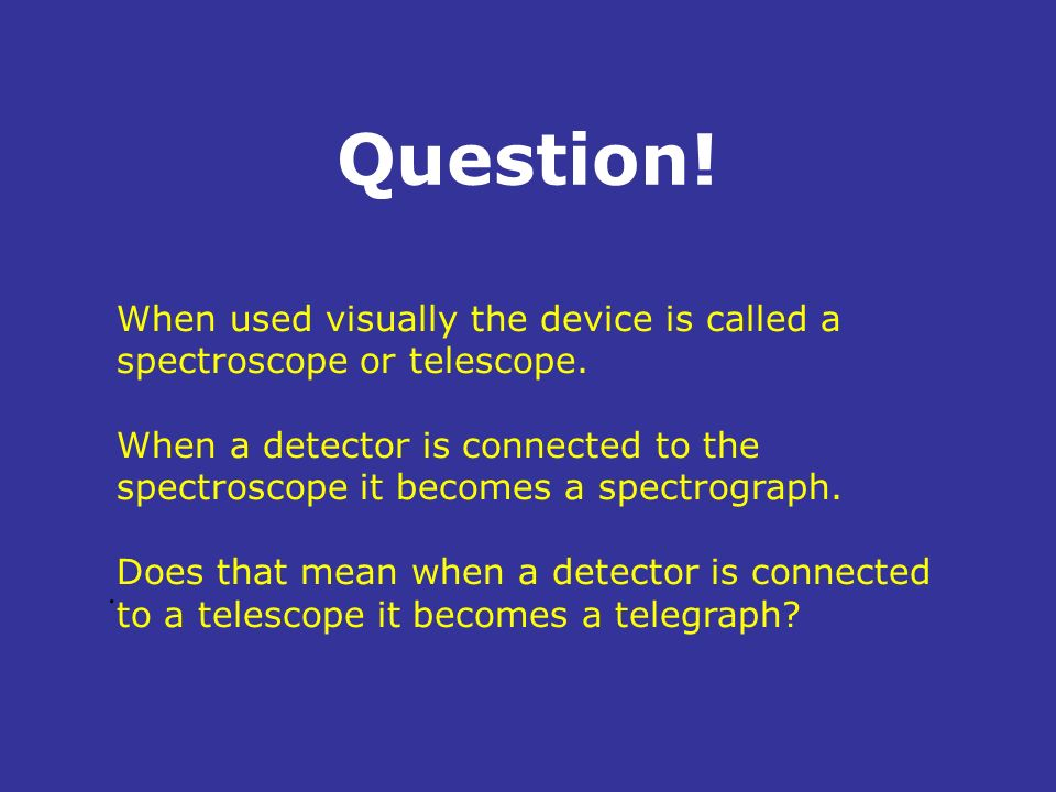Question! When used visually the device is called a spectroscope or telescope.